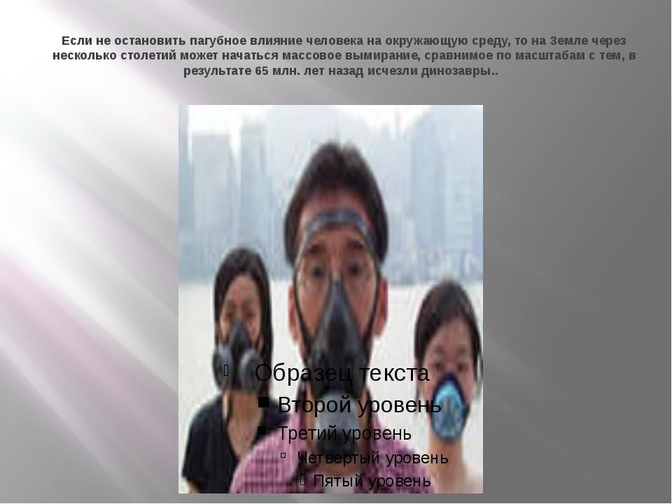Если не остановить пагубное влияние человека на окружающую среду, то на Земле...