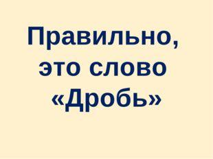 Правильно, это слово «Дробь»