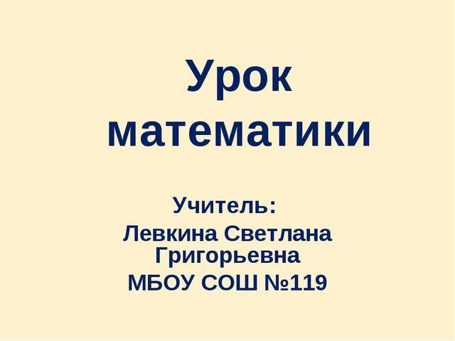 Урок математики Учитель: Левкина Светлана Григорьевна МБОУ СОШ №119