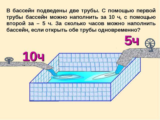 В бассейн подведены две трубы. С помощью первой трубы бассейн можно наполнить...