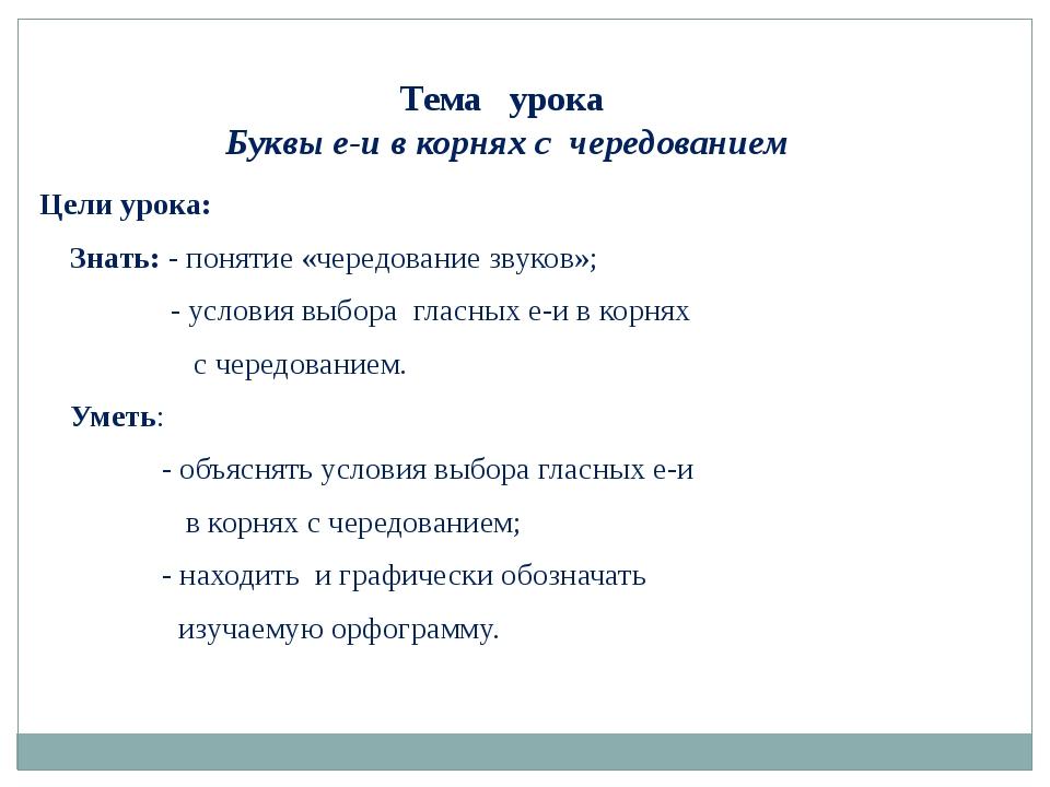 Тема урока Буквы е-и в корнях с чередованием Цели урока: Знать: - понятие «ч...