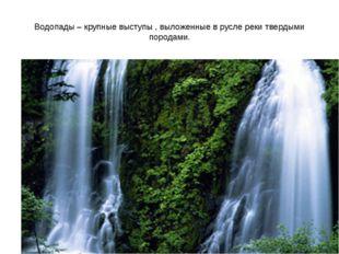 Водопады – крупные выступы , выложенные в русле реки твердыми породами.