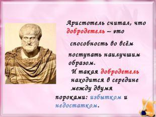 Аристотель считал, что добродетель – это способность во всём поступать наилуч