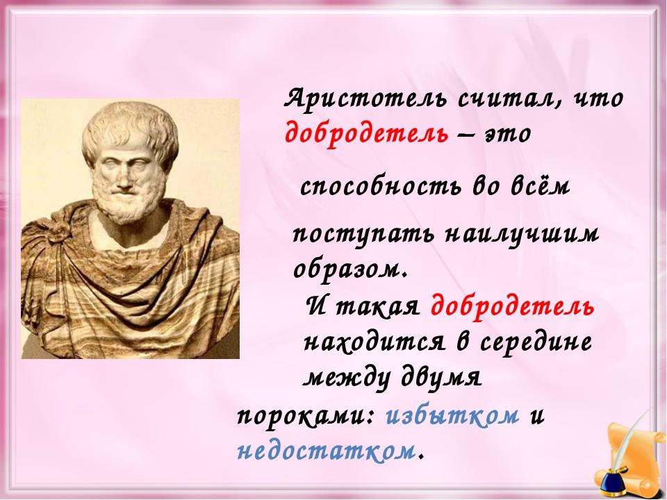 Аристотель считал, что добродетель – это способность во всём поступать наилуч...
