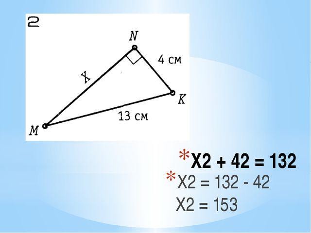 Х2 + 42 = 132 Х2 = 132 - 42 Х2 = 153