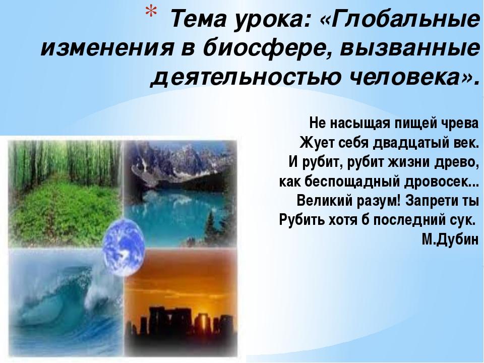 Тема урока: «Глобальные изменения в биосфере, вызванные деятельностью челове...