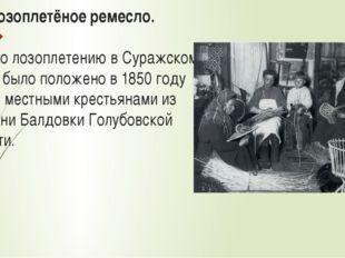 1.5.Лозоплетёное ремесло. Начало лозоплетению в Суражском уезде было положен