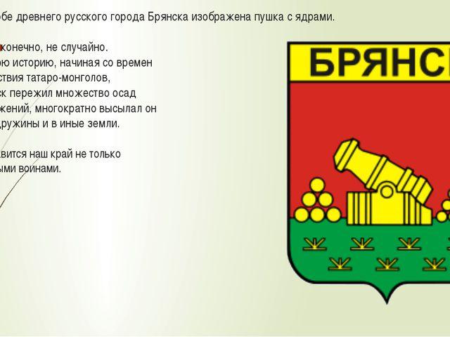 На гербе древнего русского города Брянска изображена пушка с ядрами. И это, к...