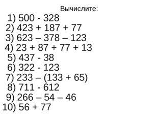 Вычислите: 2) 423 + 187 + 77 1) 500 - 328 3) 623 – 378 – 123 4) 23 + 87 + 77