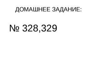 ДОМАШНЕЕ ЗАДАНИЕ: № 328,329