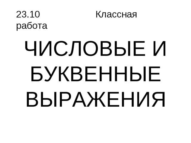 ЧИСЛОВЫЕ И БУКВЕННЫЕ ВЫРАЖЕНИЯ 23.10 Классная работа