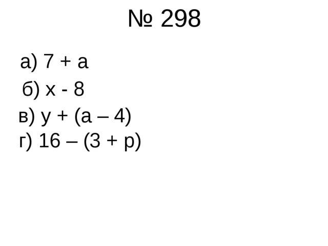 № 298 б) х - 8 а) 7 + а в) у + (а – 4) г) 16 – (3 + р)