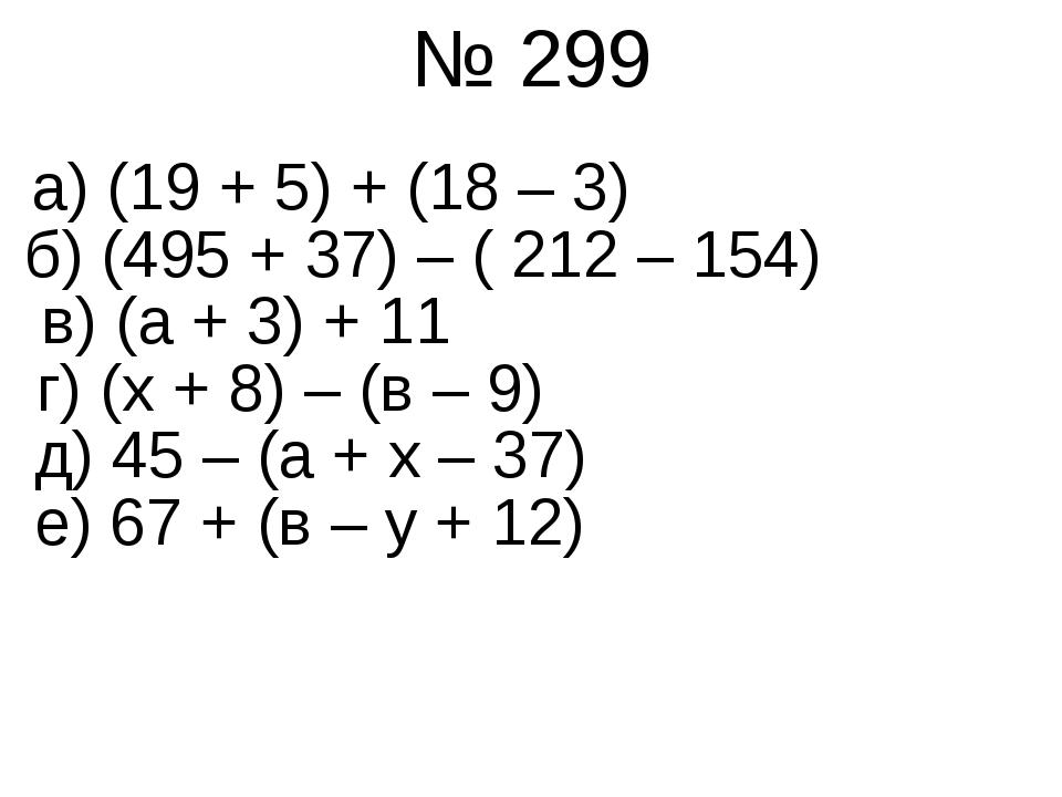 № 299 б) (495 + 37) – ( 212 – 154) а) (19 + 5) + (18 – 3) в) (а + 3) + 11 г)...