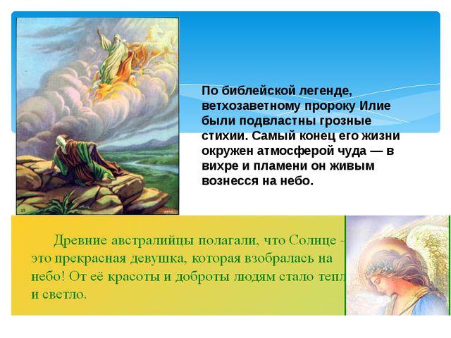 По библейской легенде, ветхозаветному пророку Илие были подвластны грозные ст...