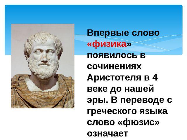 Впервые слово «физика» появилось в сочинениях Аристотеля в 4 веке до нашей эр...