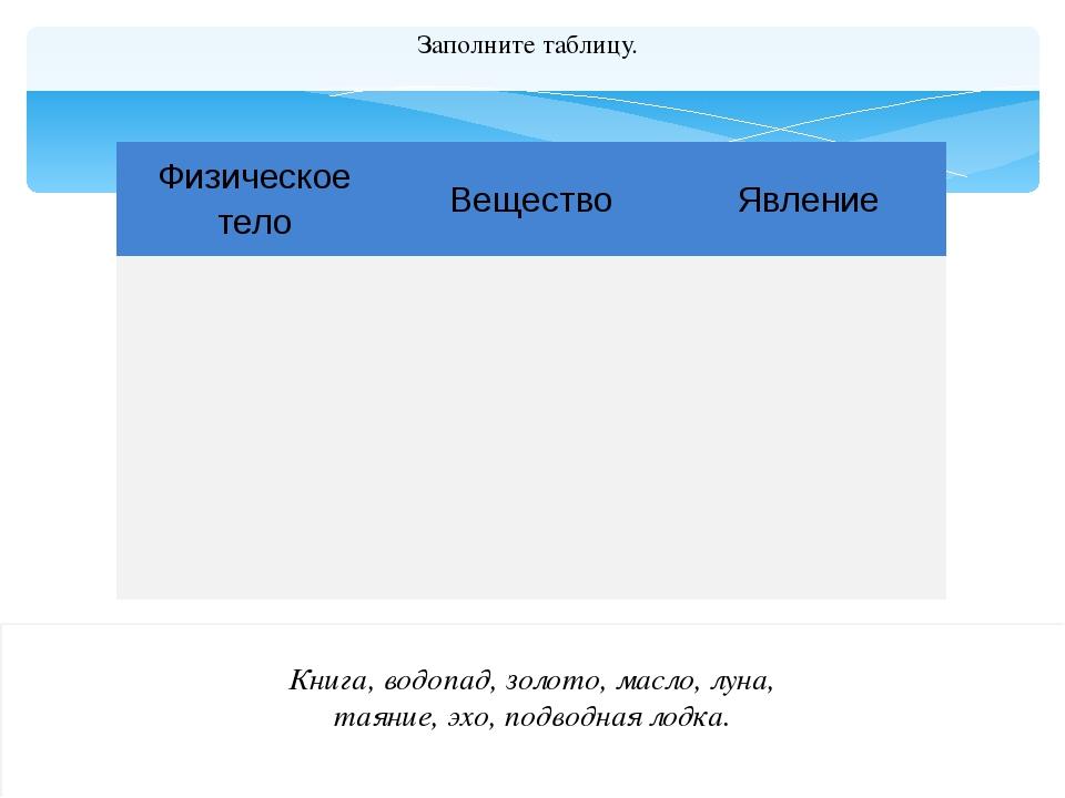 Заполните таблицу. Книга, водопад, золото, масло, луна, таяние, эхо, подводн...