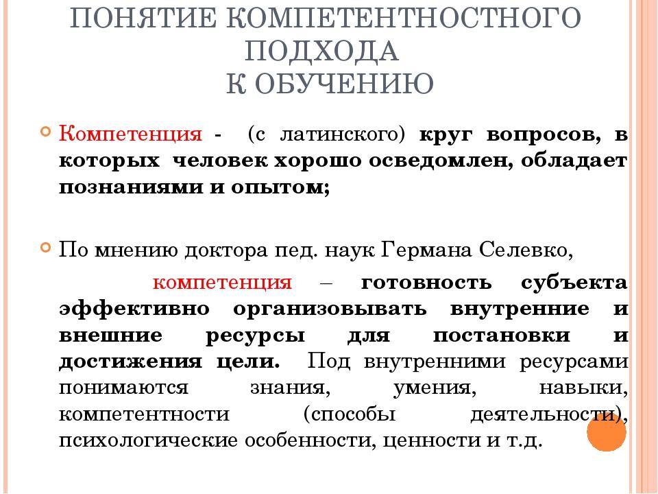 ПОНЯТИЕ КОМПЕТЕНТНОСТНОГО ПОДХОДА К ОБУЧЕНИЮ Компетенция - (с латинского) кру...