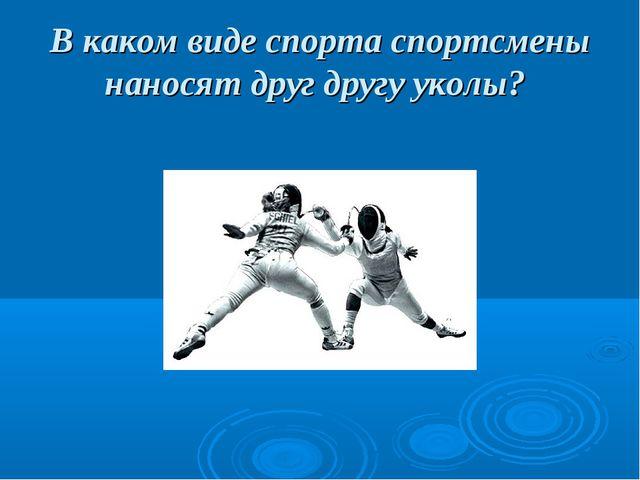 В каком виде спорта спортсмены наносят друг другу уколы?