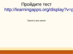 Пройдите тест http://learningapps.org/display?v=p42irahb501 Оцените свои зна