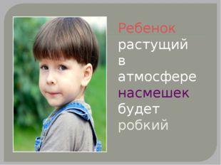 Ребенок растущий в атмосфере насмешек будет робкий