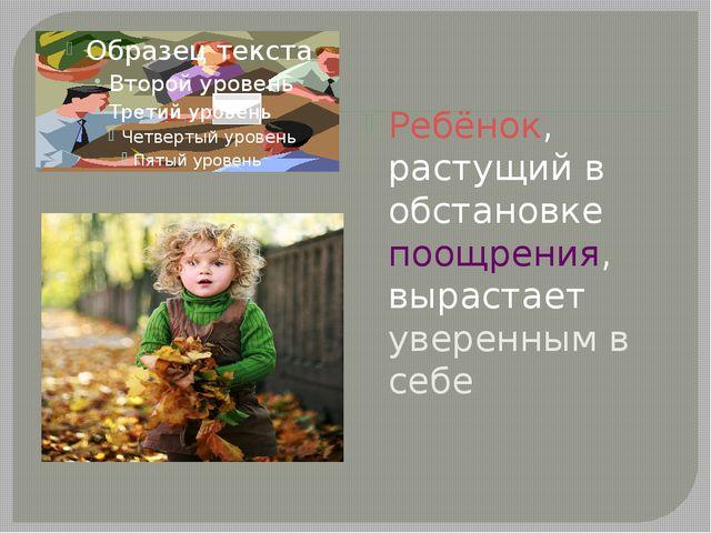 Ребёнок, растущий в обстановке поощрения, вырастает уверенным в себе