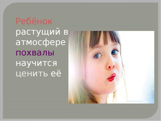 Ребёнок растущий в атмосфере похвалы научится ценить её