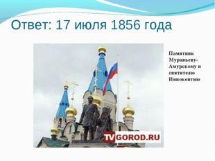 Ответ: 17 июля 1856 года Памятник Муравьеву-Амурскому и святителю Иннокентию