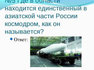 №5 Где в области находится единственный в азиатской части России космодром, к