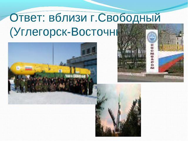 Ответ: вблизи г.Свободный (Углегорск-Восточный)