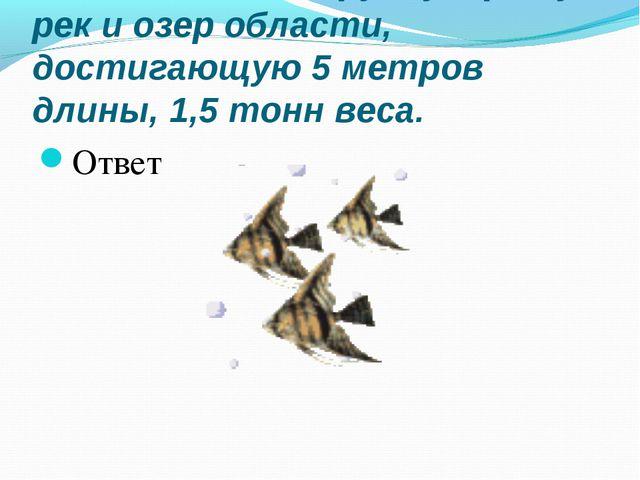 №11 Назовите крупную рыбу рек и озер области, достигающую 5 метров длины, 1,...