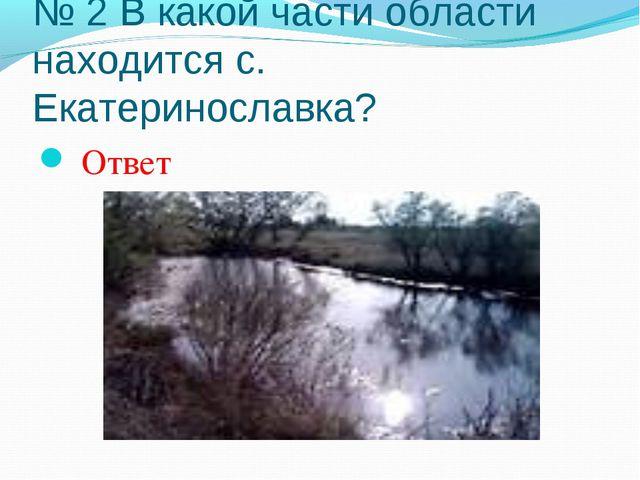 № 2 В какой части области находится с. Екатеринославка? Ответ