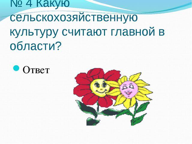 № 4 Какую сельскохозяйственную культуру считают главной в области? Ответ
