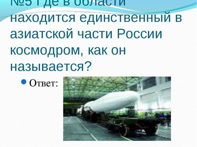 №5 Где в области находится единственный в азиатской части России космодром, к...