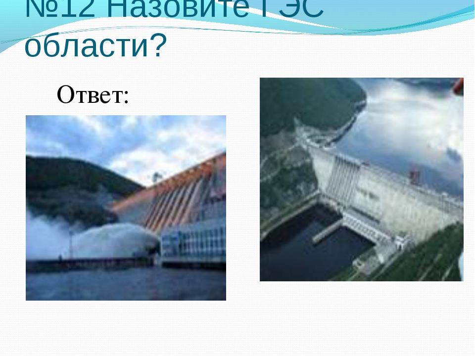 №12 Назовите ГЭС области? Ответ: