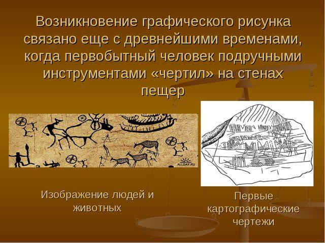 Возникновение графического рисунка связано еще с древнейшими временами, когда...
