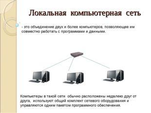 Локальная компьютерная сеть - это объединение двух и более компьютеров, позво