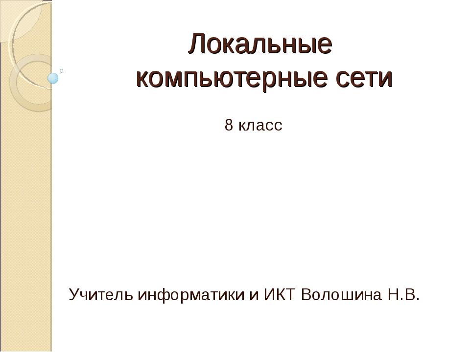 Локальные компьютерные сети 8 класс Учитель информатики и ИКТ Волошина Н.В.