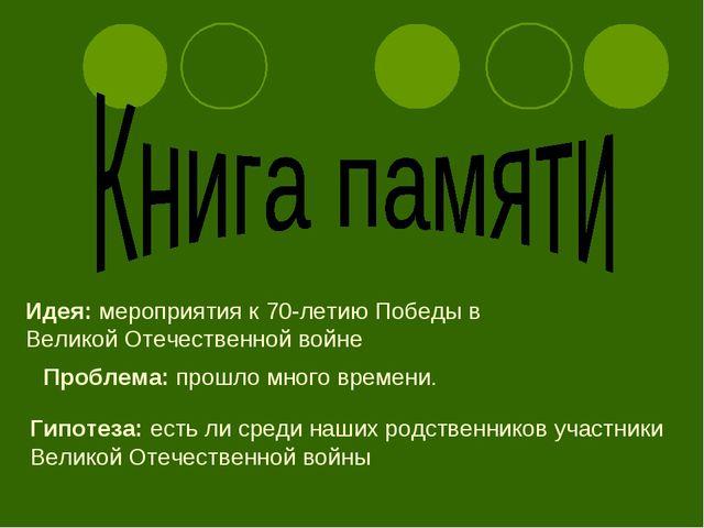 Идея: мероприятия к 70-летию Победы в Великой Отечественной войне Проблема: п...