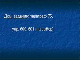 Дом. задание: параграф 75, упр. 600, 601 (на выбор)