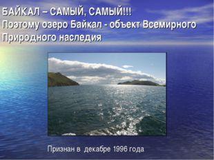 БАЙКАЛ – САМЫЙ, САМЫЙ!!! Поэтому озеро Байкал - объект Всемирного Природного