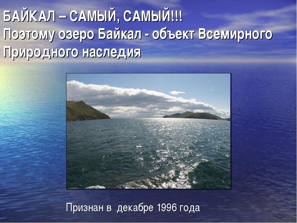 БАЙКАЛ – САМЫЙ, САМЫЙ!!! Поэтому озеро Байкал - объект Всемирного Природного...
