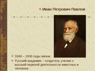 1849 – 1936 годы жизни. Русский академик – создатель учения о высшей нервной