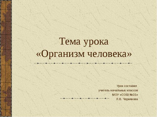 Тема урока «Организм человека» Урок составил учитель начальных классов МОУ «С...