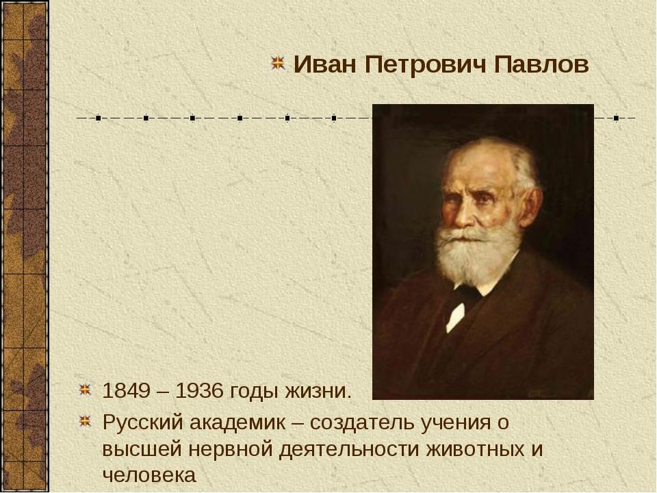 1849 – 1936 годы жизни. Русский академик – создатель учения о высшей нервной...