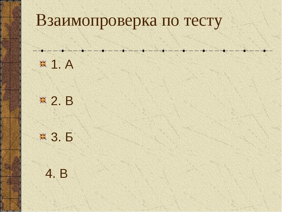 Взаимопроверка по тесту 1. А 2. В 3. Б 4. В