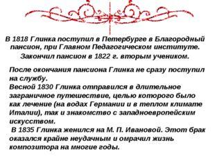 В 1818 Глинка поступил в Петербурге в Благородный пансион, при Главном Педаго