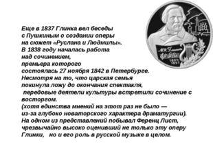 Еще в 1837 Глинка вел беседы с Пушкиным о создании оперы на сюжет «Руслана и