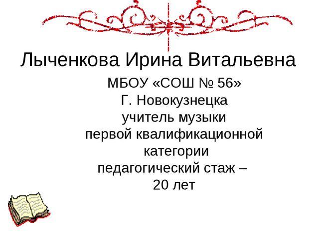 Лыченкова Ирина Витальевна МБОУ «СОШ № 56» Г. Новокузнецка учитель музыки пер...