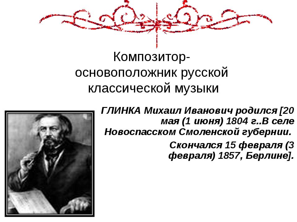 Композитор- основоположник русской классической музыки ГЛИНКА Михаил Иванович...