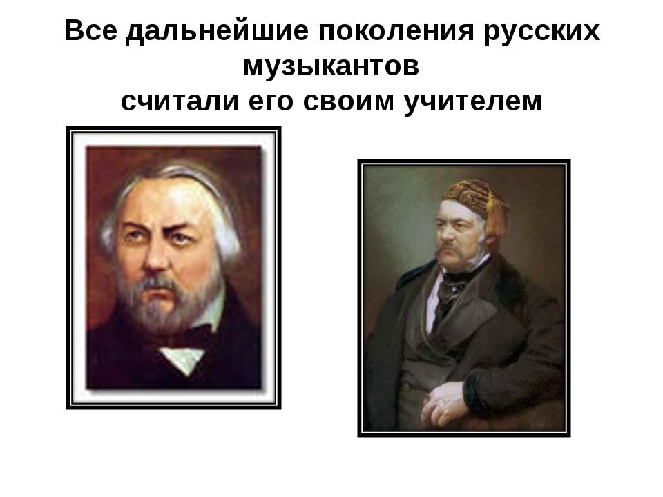 Все дальнейшие поколения русских музыкантов считали его своим учителем
